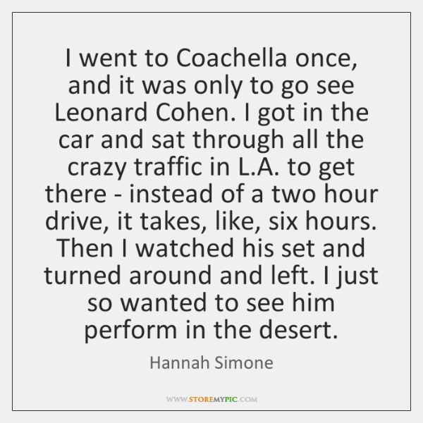 I went to Coachella once, and it was only to go see ...