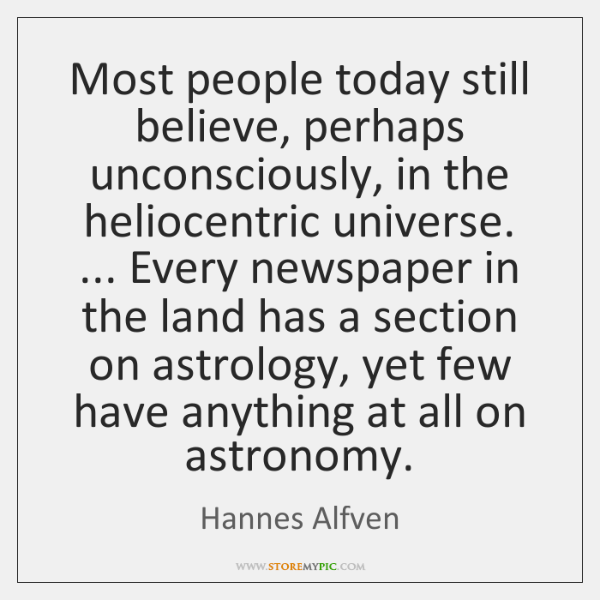 Most people today still believe, perhaps unconsciously, in the heliocentric universe. ... Every ...