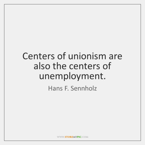 Centers of unionism are also the centers of unemployment.