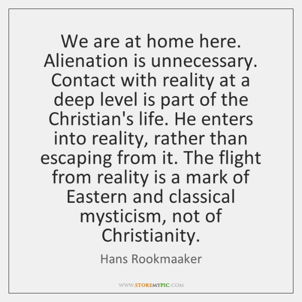 We are at home here. Alienation is unnecessary. Contact with reality at ...
