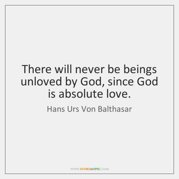 There will never be beings unloved by God, since God is absolute ...