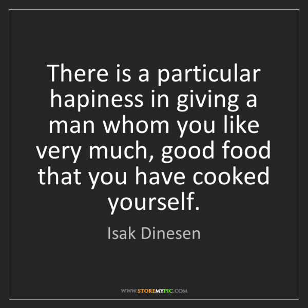 Isak Dinesen: There is a particular hapiness in giving a man whom you...