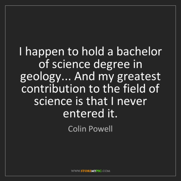 Colin Powell: I happen to hold a bachelor of science degree in geology......