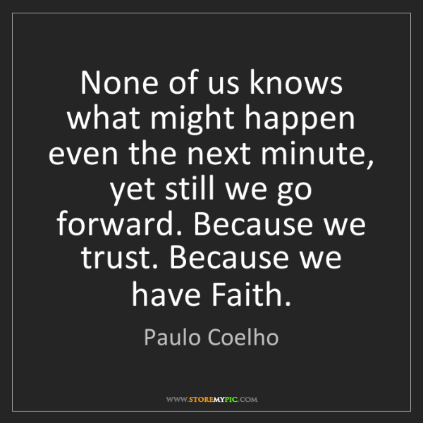 Paulo Coelho: None of us knows what might happen even the next minute,...