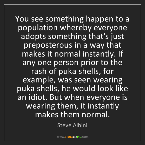 Steve Albini: You see something happen to a population whereby everyone...
