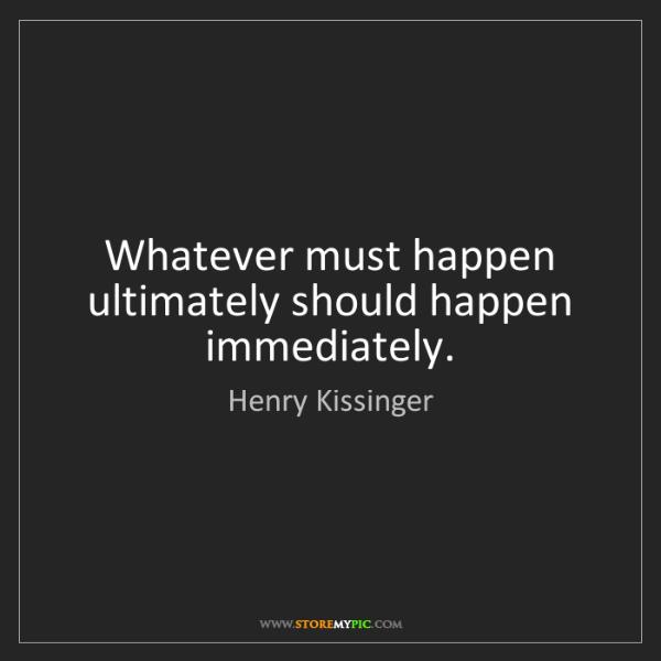 Henry Kissinger: Whatever must happen ultimately should happen immediately.