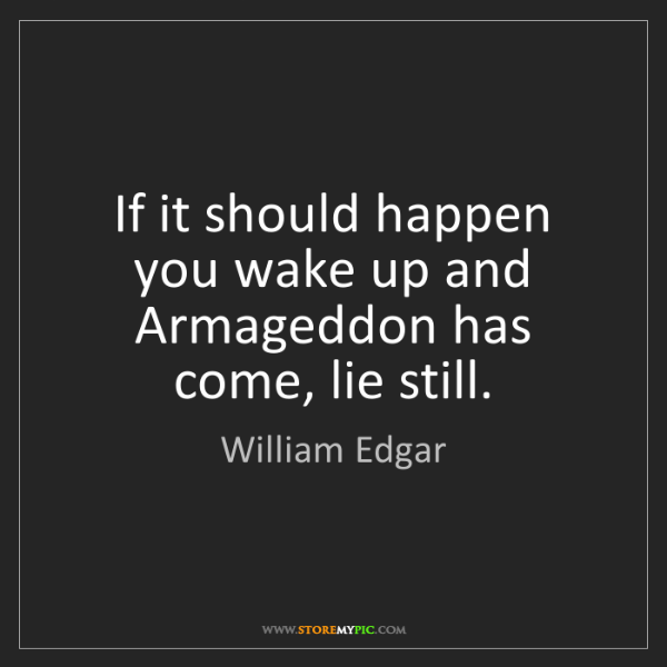 William Edgar: If it should happen you wake up and Armageddon has come,...