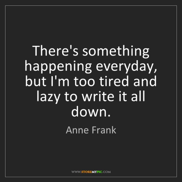 Anne Frank: There's something happening everyday, but I'm too tired...