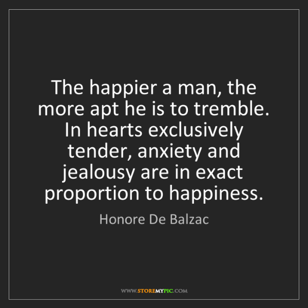 Honore De Balzac: The happier a man, the more apt he is to tremble. In...