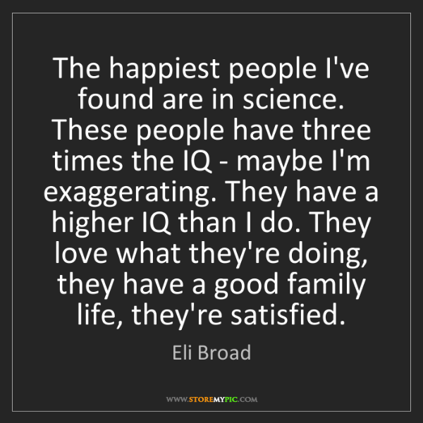 Eli Broad: The happiest people I've found are in science. These...