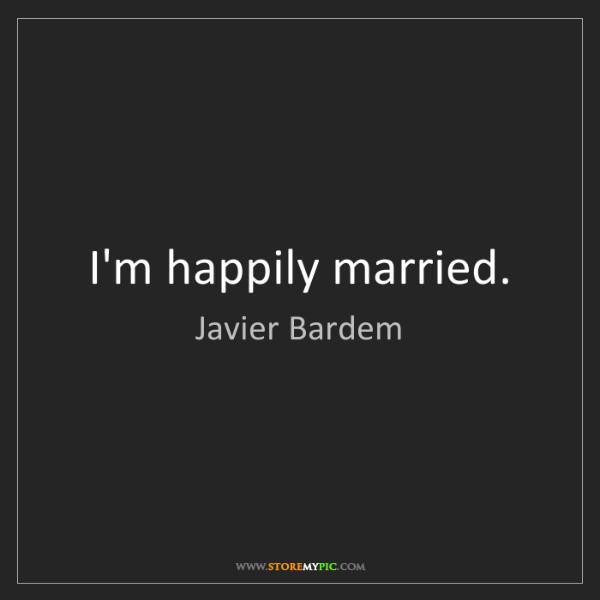 Javier Bardem: I'm happily married.