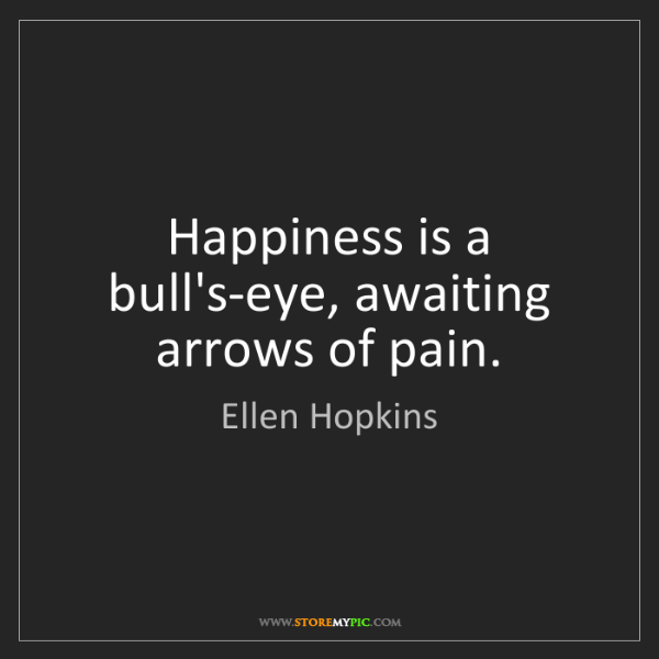Ellen Hopkins: Happiness is a bull's-eye, awaiting arrows of pain.