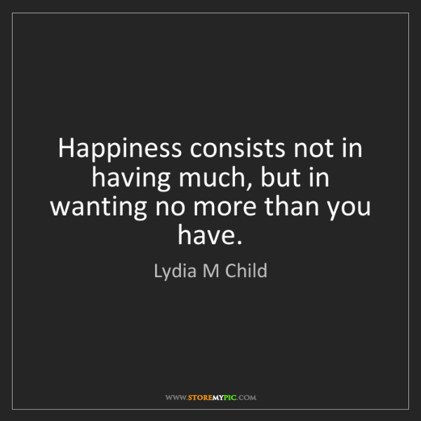 Lydia M Child: Happiness consists not in having much, but in wanting...