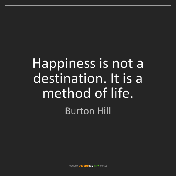 Burton Hill: Happiness is not a destination. It is a method of life.
