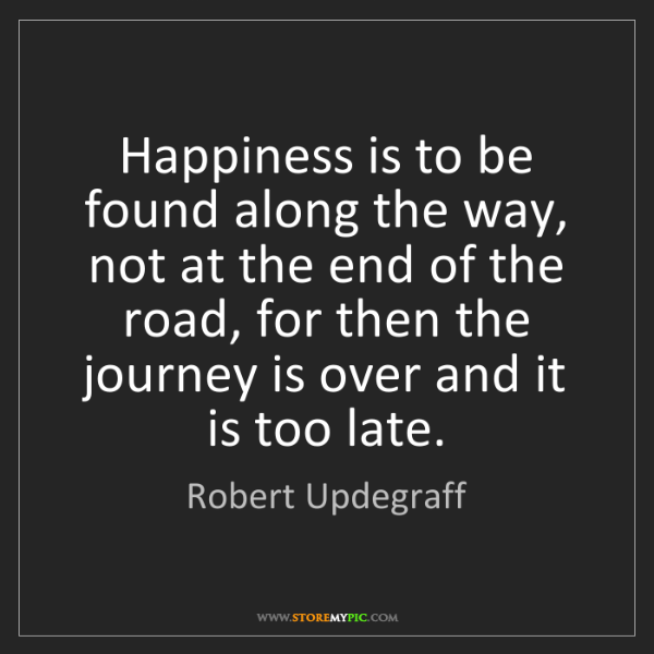 Robert Updegraff: Happiness is to be found along the way, not at the end...
