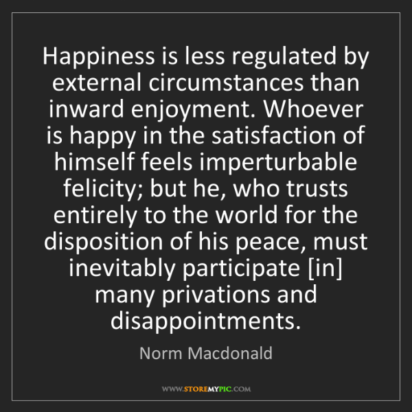 Norm Macdonald: Happiness is less regulated by external circumstances...