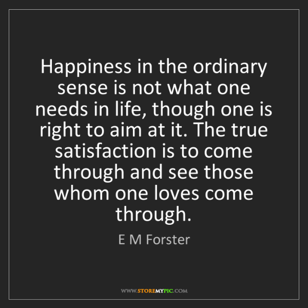 E M Forster: Happiness in the ordinary sense is not what one needs...