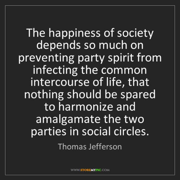 Thomas Jefferson: The happiness of society depends so much on preventing...