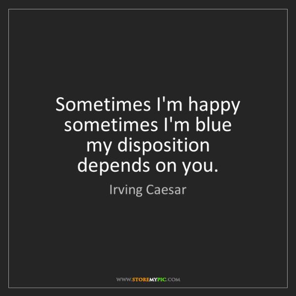 Irving Caesar: Sometimes I'm happy   sometimes I'm blue   my disposition...