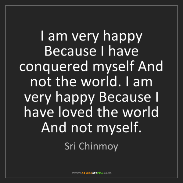 Sri Chinmoy: I am very happy Because I have conquered myself And not...