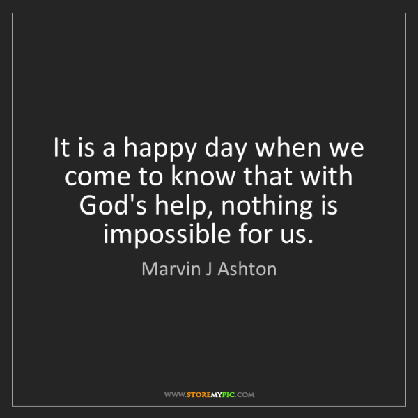 Marvin J Ashton: It is a happy day when we come to know that with God's...