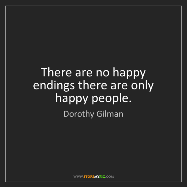 Dorothy Gilman: There are no happy endings there are only happy people.