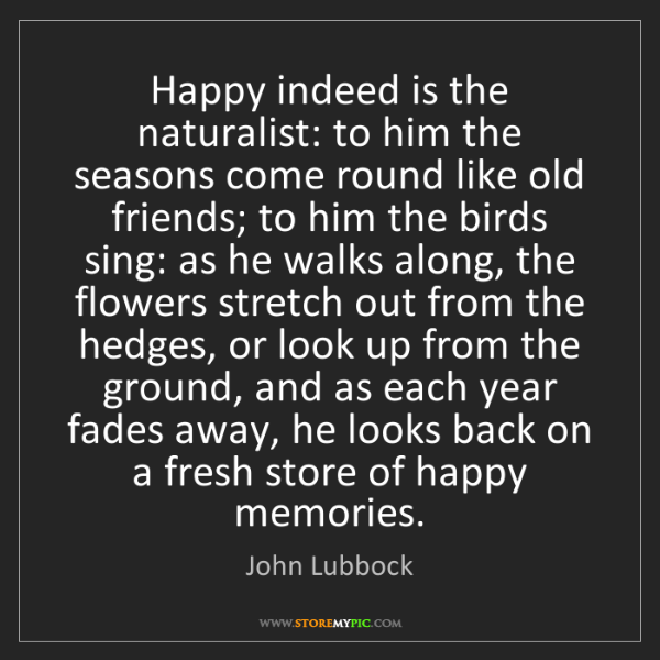 John Lubbock: Happy indeed is the naturalist: to him the seasons come...