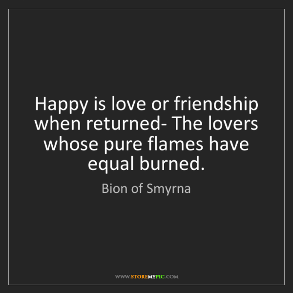 Bion of Smyrna: Happy is love or friendship when returned- The lovers...