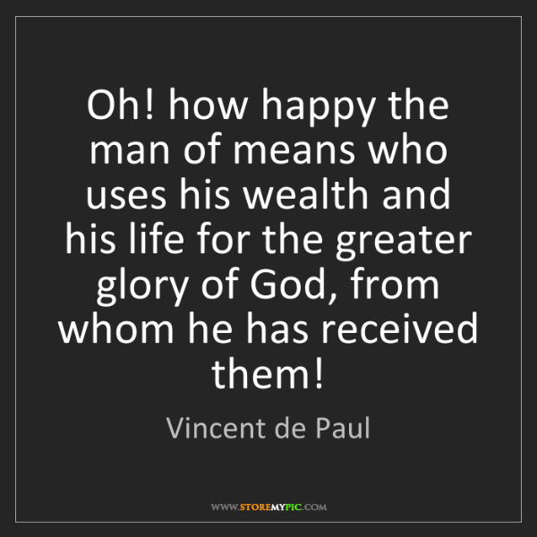 Vincent de Paul: Oh! how happy the man of means who uses his wealth and...