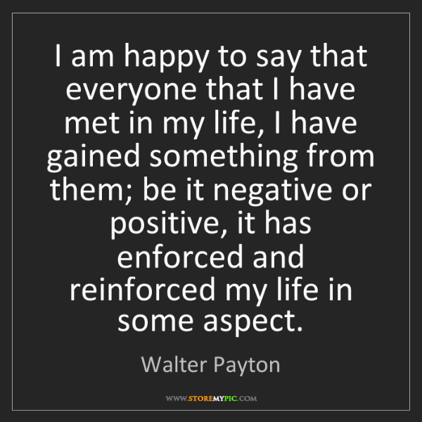 Walter Payton: I am happy to say that everyone that I have met in my...