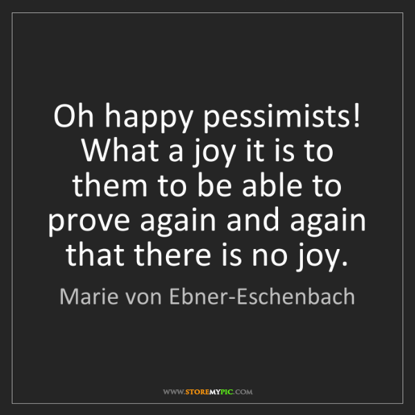 Marie von Ebner-Eschenbach: Oh happy pessimists! What a joy it is to them to be able...