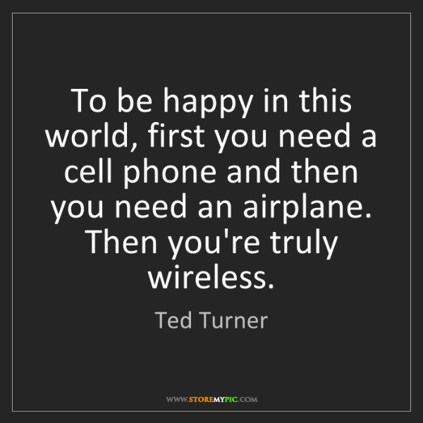 Ted Turner: To be happy in this world, first you need a cell phone...