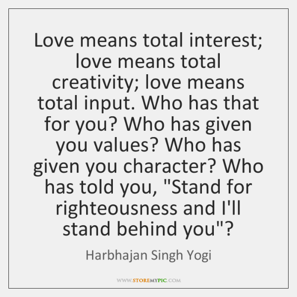 Love means total interest; love means total creativity; love means total input. ...