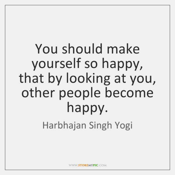 You should make yourself so happy, that by looking at you, other ...