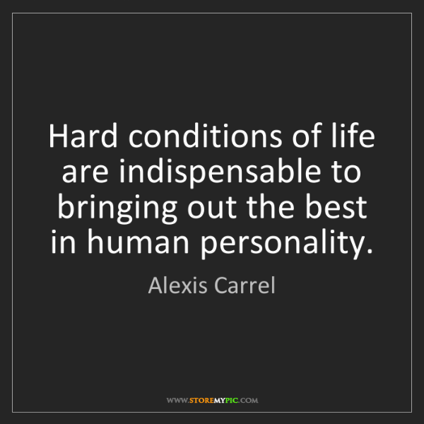 Alexis Carrel: Hard conditions of life are indispensable to bringing...