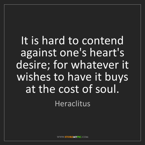 Heraclitus: It is hard to contend against one's heart's desire; for...