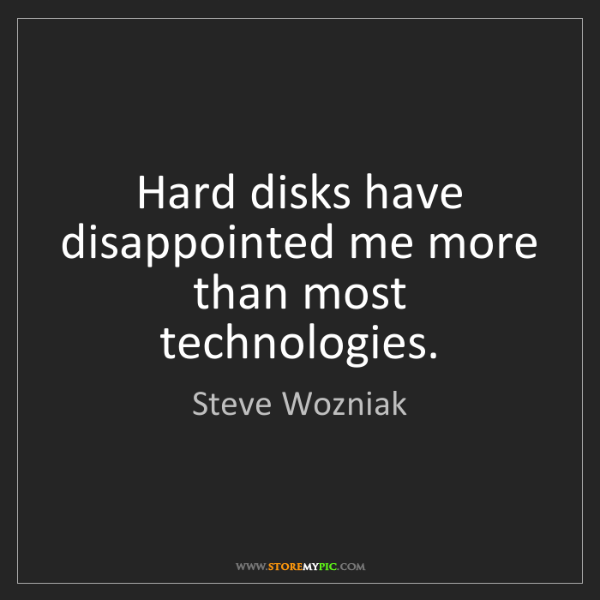 Steve Wozniak: Hard disks have disappointed me more than most technologies.