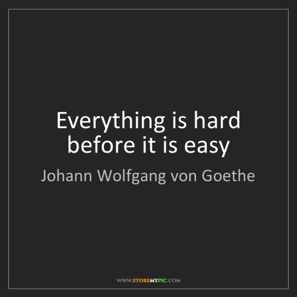 Johann Wolfgang von Goethe: Everything is hard before it is easy