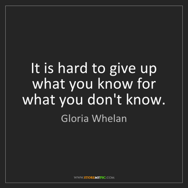 Gloria Whelan: It is hard to give up what you know for what you don't...
