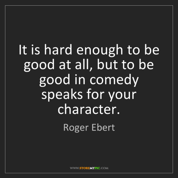 Roger Ebert: It is hard enough to be good at all, but to be good in...
