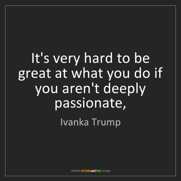 Ivanka Trump: It's very hard to be great at what you do if you aren't...