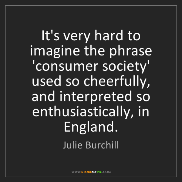 Julie Burchill: It's very hard to imagine the phrase 'consumer society'...