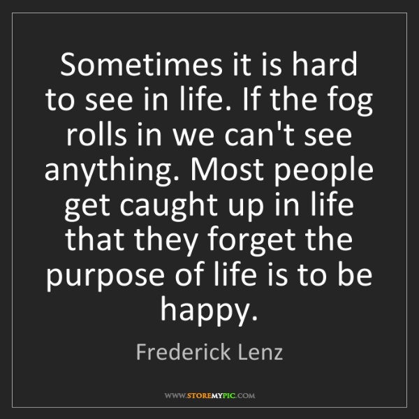 Frederick Lenz: Sometimes it is hard to see in life. If the fog rolls...