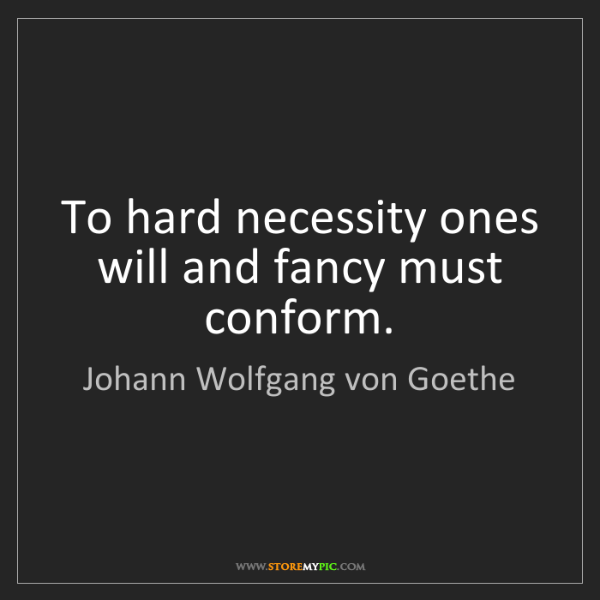 Johann Wolfgang von Goethe: To hard necessity ones will and fancy must conform.