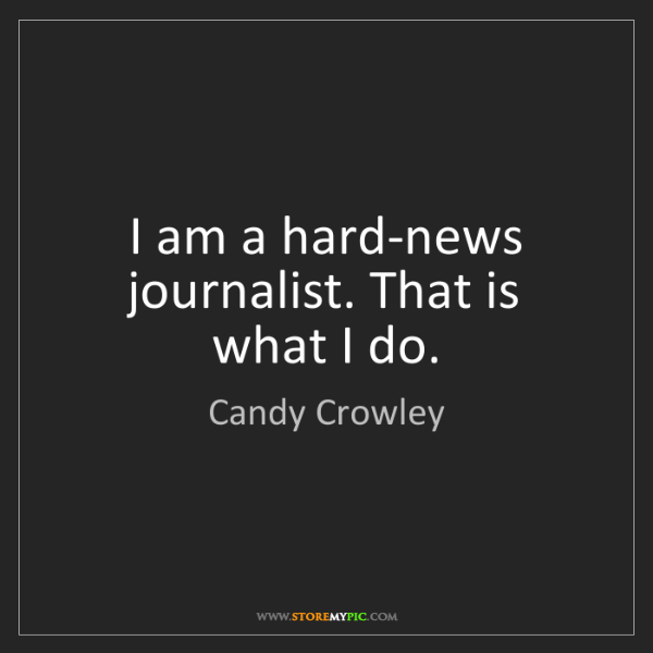 Candy Crowley: I am a hard-news journalist. That is what I do.
