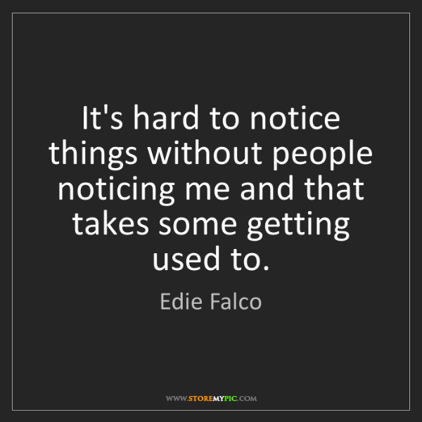 Edie Falco: It's hard to notice things without people noticing me...