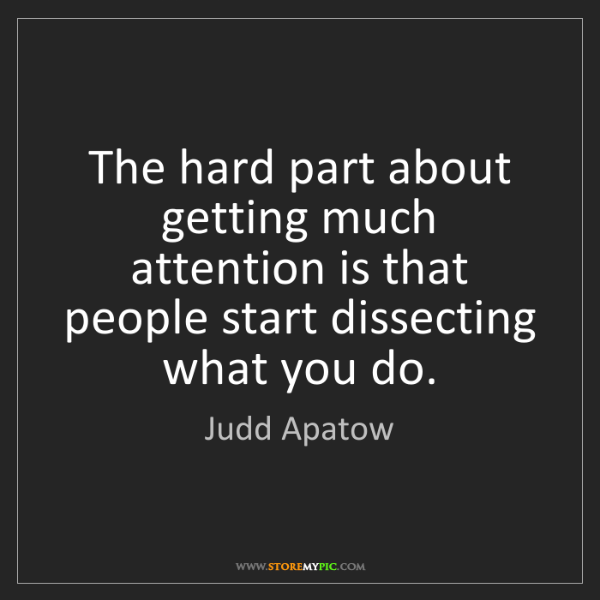 Judd Apatow: The hard part about getting much attention is that people...