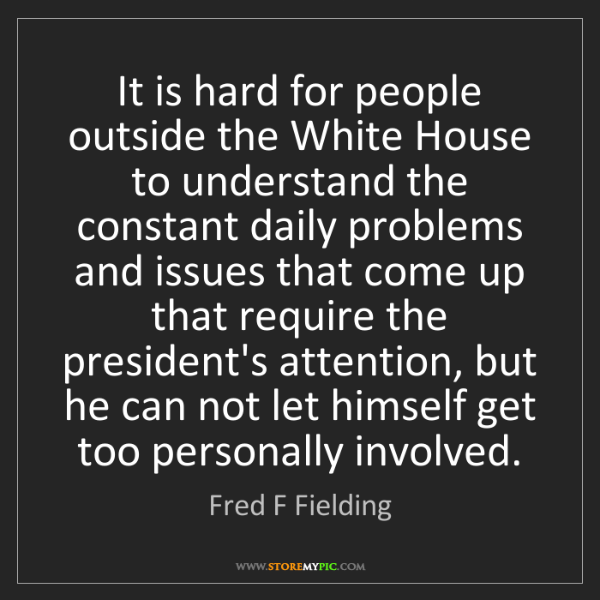 Fred F Fielding: It is hard for people outside the White House to understand...