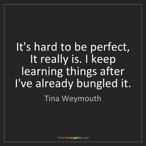 Tina Weymouth: It's hard to be perfect, It really is. I keep learning...