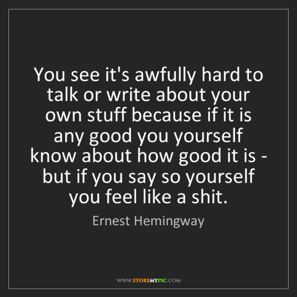 Ernest Hemingway: You see it's awfully hard to talk or write about your...